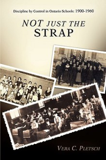 Not Just the Strap: Discipline by Control in Ontario Schools: 1900-1960 - Vera Pletsch