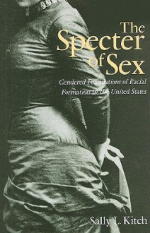 The Specter of Sex: Gendered Foundations of Racial Formation in the United States - Sally L. Kitch
