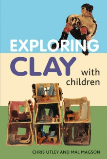 Exploring Clay with Children: 20 Simple Projects - Chris Utley, Mal Magson