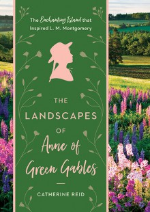 The Landscapes of Anne of Green Gables - Catherine Reid,Kerry Michaels