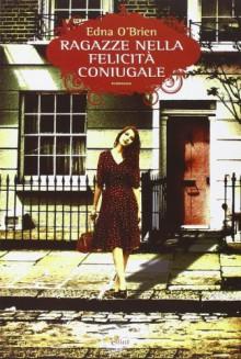 Ragazze nella felicità coniugale - Edna O'Brien, C. Cavallante