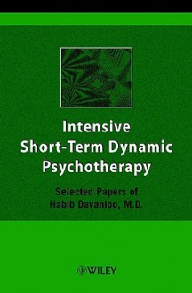 Intensive Short-Term Dynamic Psychotherapy: Selected Papers of Habib Davanloo, M.D. - Habib Davanloo