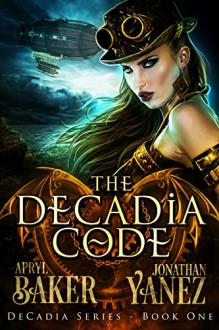 The Decadia Code (Decadia Series Book 1) - Jonathan Yanez, Apryl Baker