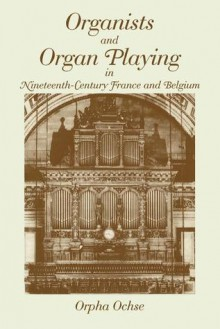 Organists and Organ Playing in Nineteenth-Century France and Belgium - Orpha Ochse