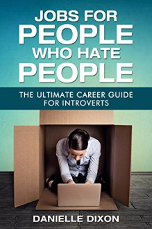 Jobs for People Who Hate People: The Ultimate Career Guide for Introverts - Danielle Dixon