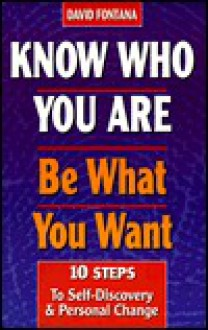 Know Who You Are, Be What You Want: 10 Steps to Self-Discovery and Personal Change - David Fontana