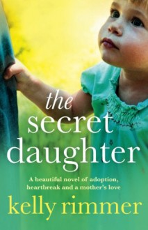 The Secret Daughter: A beautiful novel of adoption, heartbreak and a mother's love - Kelly Rimmer
