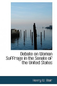 Debate on Woman Suffrage in the Senate of the United States - Henry Blair