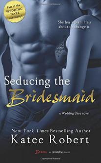 Seducing the Bridesmaid (Wedding Dare) (Volume 3) - Katee Robert