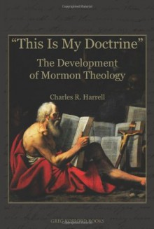 This Is My Doctrine: The Development of Mormon Theology - Charles R. Harrell