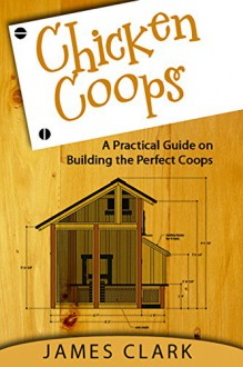 Chicken Coops: A Practical Guide on Building the Perfect Coops - James Clark