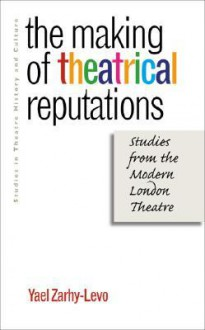 The Making of Theatrical Reputations: Studies from the Modern London Theatre - Yael Zarhy-Levo