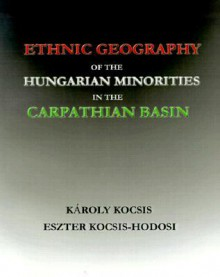 Ethnic Geography of the Hungarian Minorities in the Carpathian Basin - Karoly Kocsis