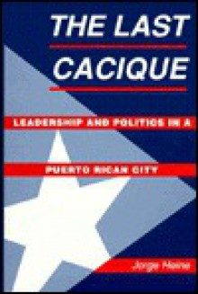 The Last Cacique: Leadership and Politics in a Puerto Rican City - Jorge Heine