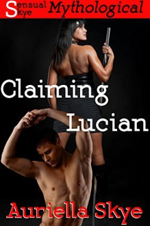 Claiming Lucian: Women Warriors of Lustania Story #1 (An Interracial BWWM and BDSM Mythological Erotic Romance) - Auriella Skye