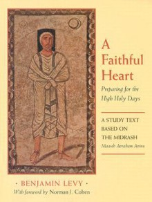 A Faithful Heart: Preparing for the High Holy Days: A Study Text Based on the Midrash Maaseh Avraham Avinu - Benjamin Levy