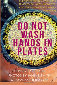 Do Not Wash Hands In Plates: Elephant Frenzy, Parathas, Temples, Palaces, Monkeys, and the Kindness of Indian Strangers - Jayalakshmi Ayyer,Barb Taub,Janine Smith
