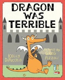 Dragon Was Terrible - Kelly DiPucchio, Greg Pizzoli