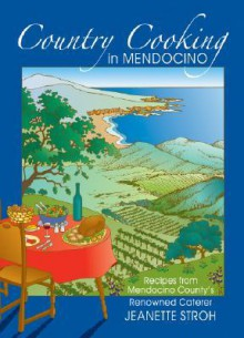 Country Cooking in Mendocino: Recipes from Mendocino County's Renowned Caterer Jeanette Stroh - Deborah N. Reardon