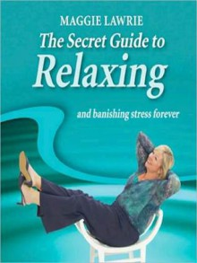 The Secret Guide to Relaxing and Banishing Stress Forever - Maggie Lawrie, 2006 ? MLA International Limited