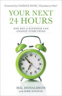 Your Next 24 Hours: One Day of Kindness Can Change Everything - Hal Donaldson,Kirk Noonan,Candace Payne