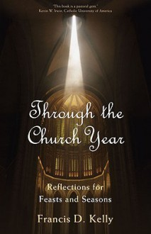 Through the Church Year: Reflections for Feasts and Seasons - Francis Kelly