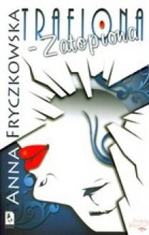 Trafiona-zatopiona - Anna Fryczkowska