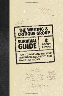 The Writing & Critique Group Survival Guide: How to Make Revisions, Self-Edit, and Give and Receive Feedback - Becky Levine