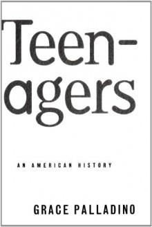 Teenagers: An American History - Grace Palladino