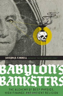 Babylon's Banksters: The Alchemy of Deep Physics, High Finance and Ancient Religion - Joseph P. Farrell