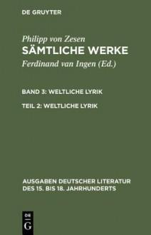 Samtliche Werke: Dritter Band, Zweiter Teil Weltliche Lyrik (Ausgaben Deutscher Literatur Des XV. Bis XVIII. Jahrhunderts) - Philipp Von Zesen