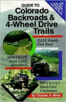 Guide to Colorado Backroads & 4-Wheel Drive Trails - Charles A. Wells