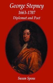 George Stepney: Diplomat & Poet: Diplomat and Poet - Susan Spens
