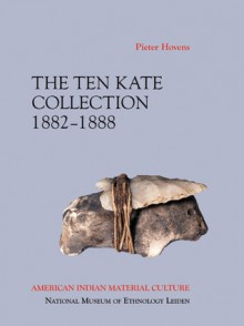 American Indian Material Culture: The Ten Kate Collection, 1882-1888 - Pieter Hovens