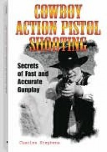 Cowboy Action Pistol Shooting: Secrets of Fast and Accurate Gunplay - Charles Stephens
