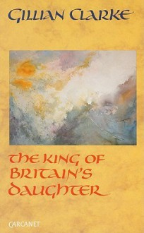 The King of Britain's Daughter - Gillian Clarke