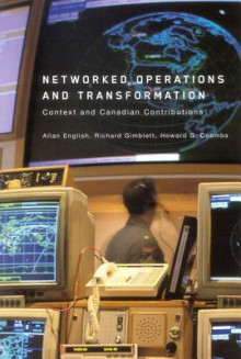 Networked Operations and Transformation: Context and Canadian Contributions - Allan English, Richard Gimblett, Howard Coombs