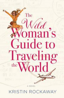 The Wild Woman's Guide to Traveling the World: A Novel - Kristin Rockaway