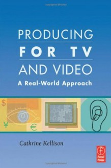 Producing for TV and Video: A Real-World Approach - Cathrine Kellison