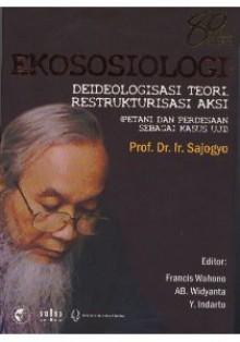 Ekososiologi: Deideologisasi Teori, Restrukturisasi Aksi (Petani dan Perdesaan sebagai Kasus Uji) - Sajogyo, Francis Wahono