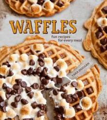 Waffles: Fun Recipes for Every Meal - Tara Duggan