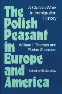 The Polish Peasant in Europe and America: A Classic Work in Immigration History - William Thomas, Florian Znaniecki
