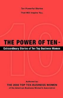 The Power of Ten - Extraordinary Stories of Ten Top Business Women - 2008 To The 2008 Top Ten Business Women, 2008 To The 2008 Top Ten Business Women