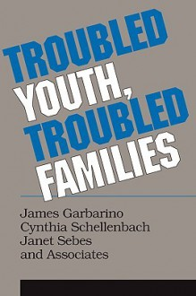 Troubled Youth, Troubled Families - James Garbarino, Cynthia Schellenbach, Janet Sebes