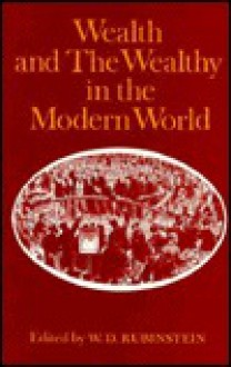 Wealth and the Wealthy in the Modern World - William D. Rubinstein