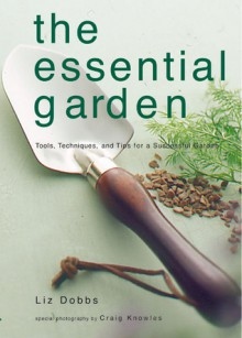 The Essential Garden: Tools, Techniques, and Tips for a Successful Garden - Liz Dobbs, Craig Knowles