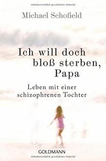 Ich will doch bloß sterben, Papa: Leben mit einer schizophrenen Tochter - Michael Schofield,Carsten Mayer