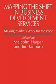 Mapping the Shift in Business Development Services: Making Markets Work for the Poor - Malcolm Harper, Jim Tanburn