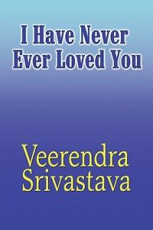 I Have Never Ever Loved You - Veerendra Srivastava