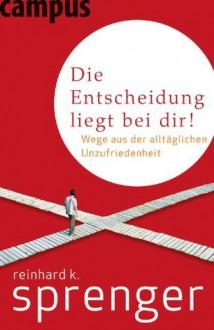 Die Entscheidung liegt bei dir!: Wege aus der alltäglichen Unzufriedenheit (German Edition) - Reinhard K. Sprenger